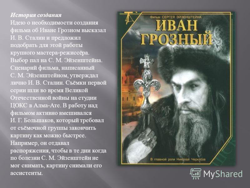 История создания Идею о необходимости создания фильма об Иване Грозном высказал И. В. Сталин и предложил подобрать для этой работы крупного мастера - режиссёра. Выбор пал на С. М. Эйзенштейна. Сценарий фильма, написанный С. М. Эйзенштейном, утверждал