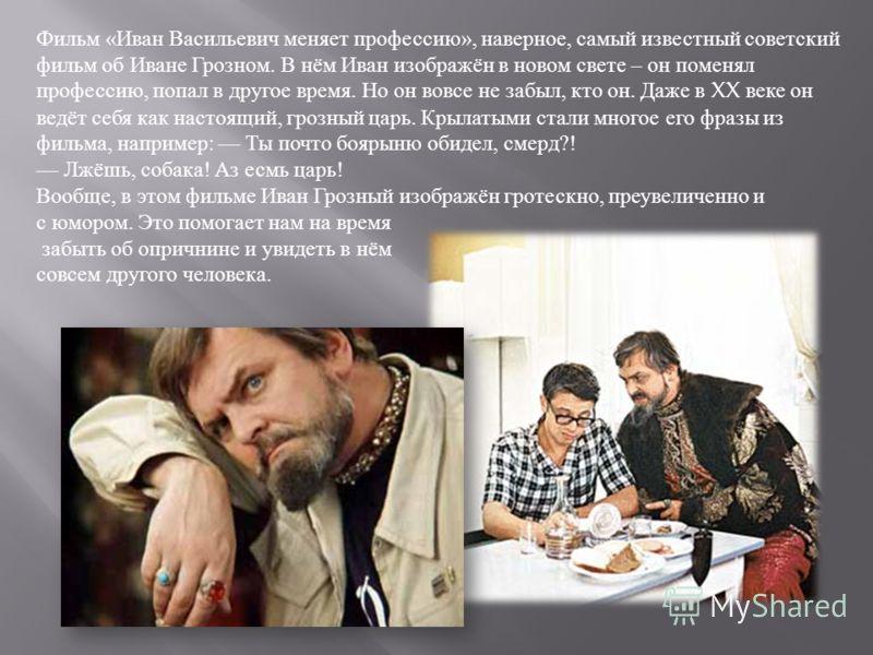 Фильм « Иван Васильевич меняет профессию », наверное, самый известный советский фильм об Иване Грозном. В нём Иван изображён в новом свете – он поменял профессию, попал в другое время. Но он вовсе не забыл, кто он. Даже в XX веке он ведёт себя как на