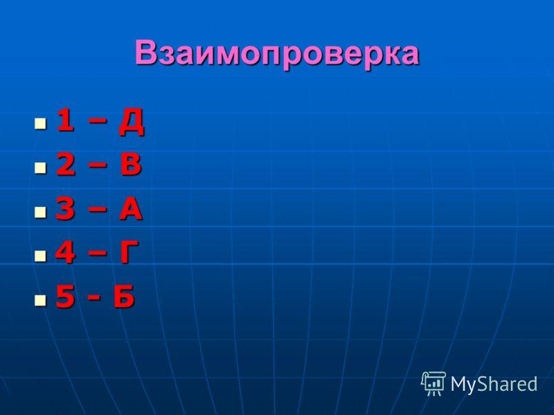 Взаимопроверка 1 – Д 1 – Д 2 – В 2 – В 3 – А 3 – А 4 – Г 4 – Г 5 - Б 5 - Б