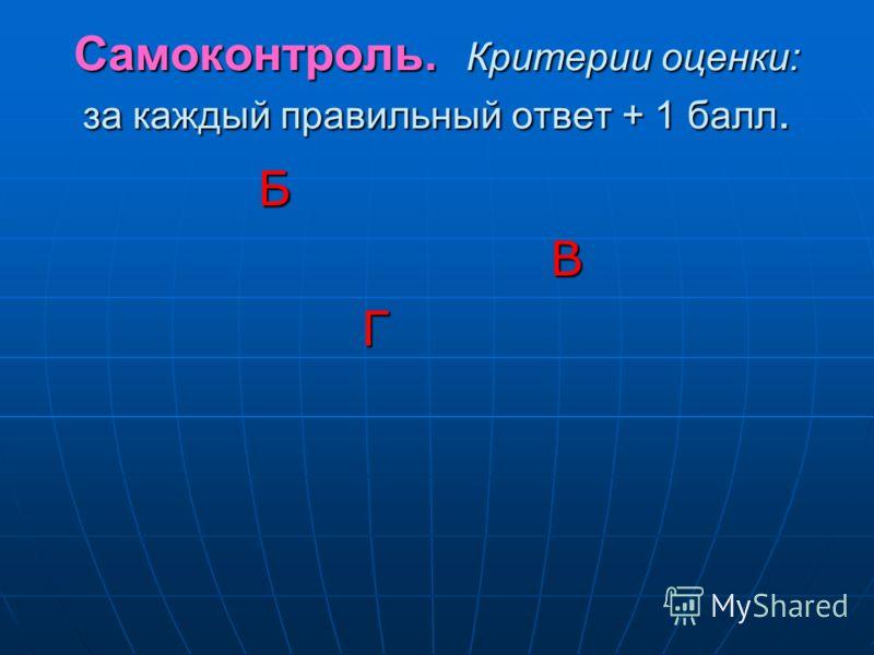 Самоконтроль. Критерии оценки: за каждый правильный ответ + 1 балл. Б В Г