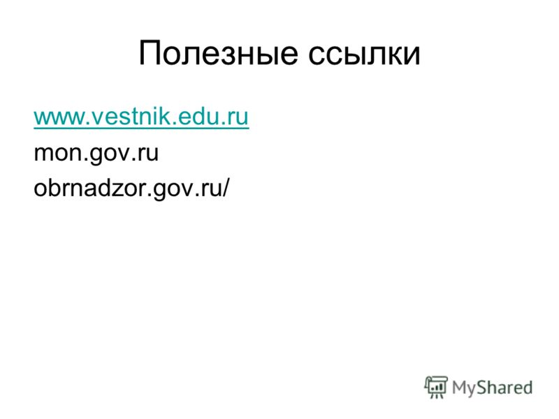 Полезные ссылки www.vestnik.edu.ru mon.gov.ru obrnadzor.gov.ru/