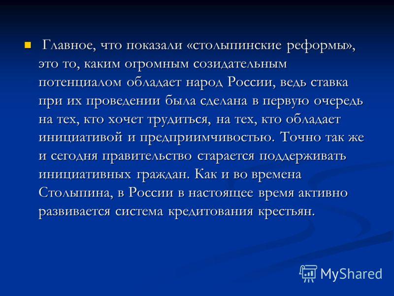 Главное, что показали «столыпинские реформы», это то, каким огромным созидательным потенциалом обладает народ России, ведь ставка при их проведении была сделана в первую очередь на тех, кто хочет трудиться, на тех, кто обладает инициативой и предприи