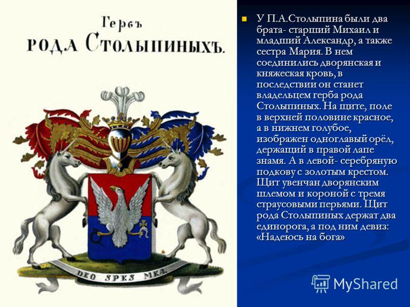 У П.А.Столыпина были два брата- старший Михаил и младший Александр, а также сестра Мария. В нем соединились дворянская и княжеская кровь, в последствии он станет владельцем герба рода Столыпиных. На щите, поле в верхней половине красное, а в нижнем г