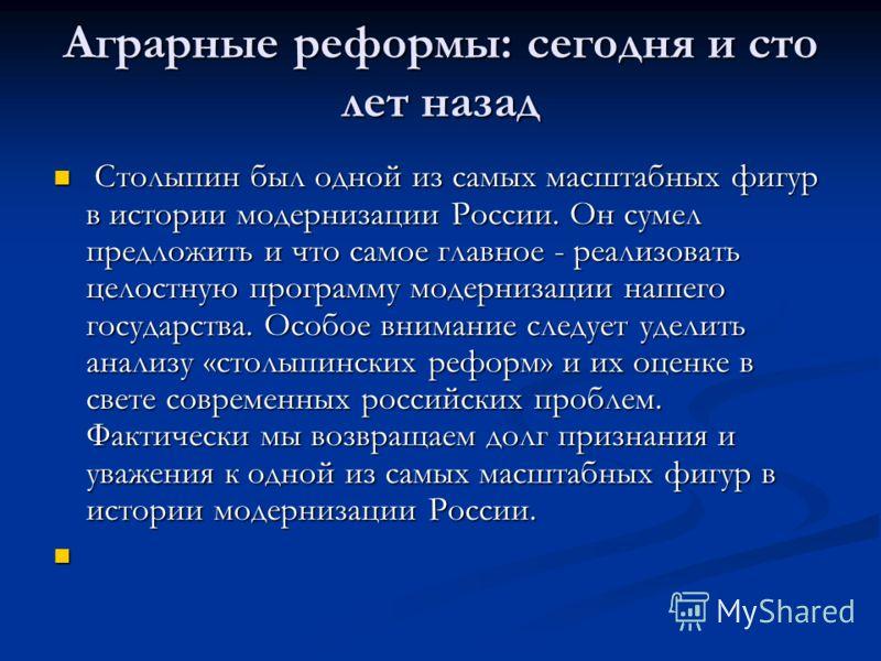 Аграрные реформы: сегодня и сто лет назад Столыпин был одной из самых масштабных фигур в истории модернизации России. Он сумел предложить и что самое главное - реализовать целостную программу модернизации нашего государства. Особое внимание следует у