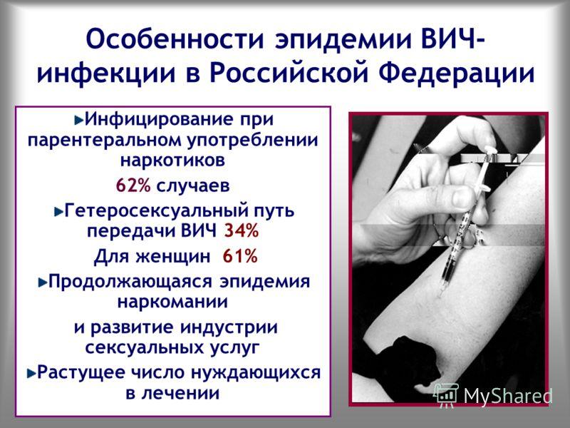 Особенности эпидемии ВИЧ- инфекции в Российской Федерации Инфицирование при парентеральном употреблении наркотиков 62% случаев Гетеросексуальный путь передачи ВИЧ 34% Для женщин 61% Продолжающаяся эпидемия наркомании и развитие индустрии сексуальных