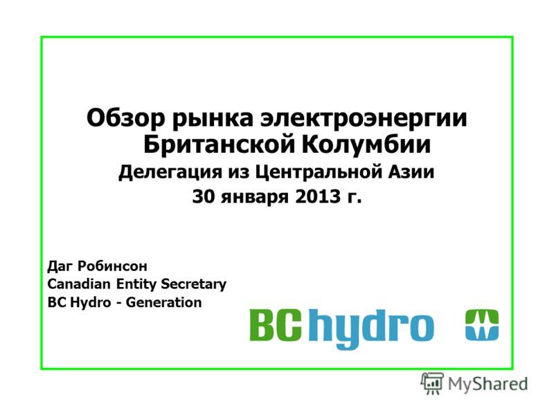 Обзор рынка электроэнергии Британской Колумбии Делегация из Центральной Азии 30 января 2013 г. Даг Робинсон Canadian Entity Secretary BC Hydro - Generation