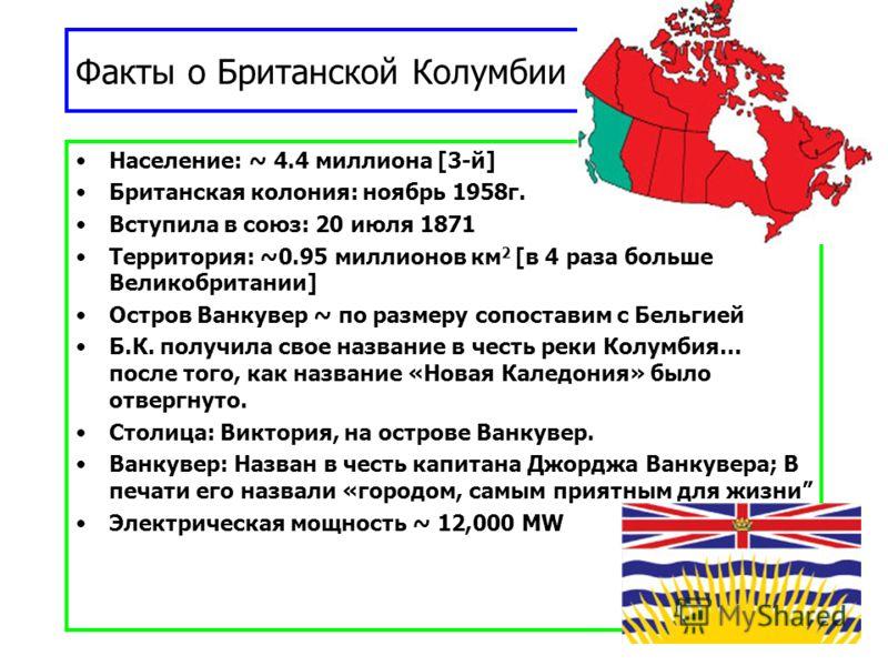 Факты о Британской Колумбии (B.C.) Facts Население: ~ 4.4 миллиона [3-й] Британская колония: ноябрь 1958г. Вступила в союз: 20 июля 1871 Территория: ~0.95 миллионов км 2 [в 4 раза больше Великобритании] Остров Ванкувер ~ по размеру сопоставим с Бельг