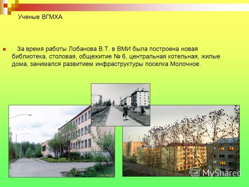 За время работы Лобанова В.Т. в ВМИ была построена новая библиотека, столовая, общежитие 6, центральная котельная, жилые дома, занимался развитием инфраструктуры поселка Молочное. Ученые ВГМХА