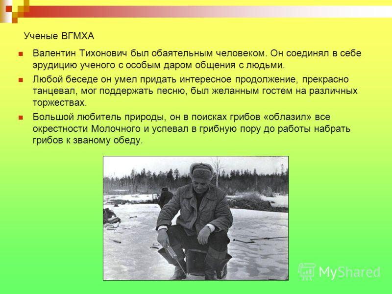 Ученые ВГМХА Валентин Тихонович был обаятельным человеком. Он соединял в себе эрудицию ученого с особым даром общения с людьми. Любой беседе он умел придать интересное продолжение, прекрасно танцевал, мог поддержать песню, был желанным гостем на разл
