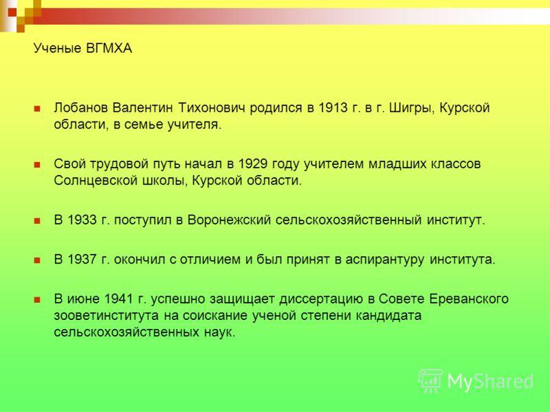Ученые ВГМХА Лобанов Валентин Тихонович родился в 1913 г. в г. Шигры, Курской области, в семье учителя. Свой трудовой путь начал в 1929 году учителем младших классов Солнцевской школы, Курской области. В 1933 г. поступил в Воронежский сельскохозяйств