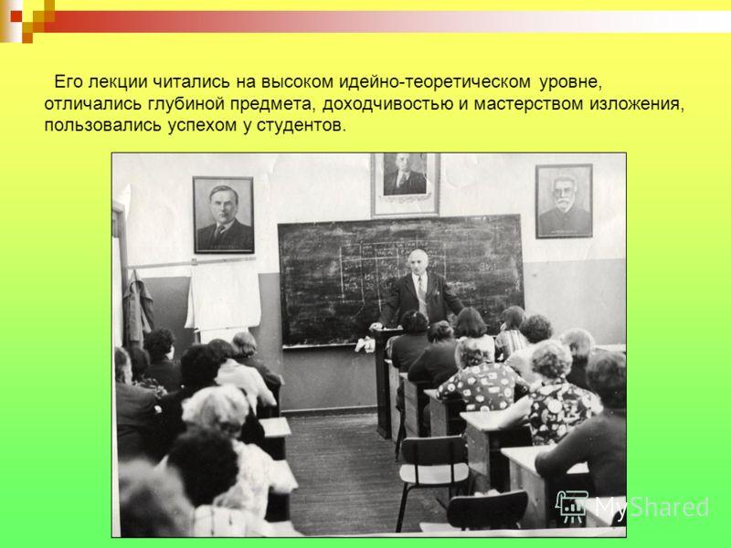 Его лекции читались на высоком идейно-теоретическом уровне, отличались глубиной предмета, доходчивостью и мастерством изложения, пользовались успехом у студентов.