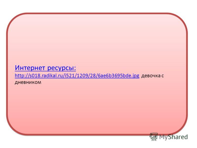 Интернет ресурсы: http://s018.radikal.ru/i521/1209/28/6ae6b3695bde.jpghttp://s018.radikal.ru/i521/1209/28/6ae6b3695bde.jpg девочка с дневником Интернет ресурсы: http://s018.radikal.ru/i521/1209/28/6ae6b3695bde.jpghttp://s018.radikal.ru/i521/1209/28/6