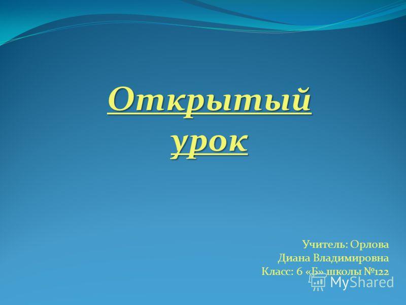 Открытый урок Учитель: Орлова Диана Владимировна Класс: 6 «Б» школы 122