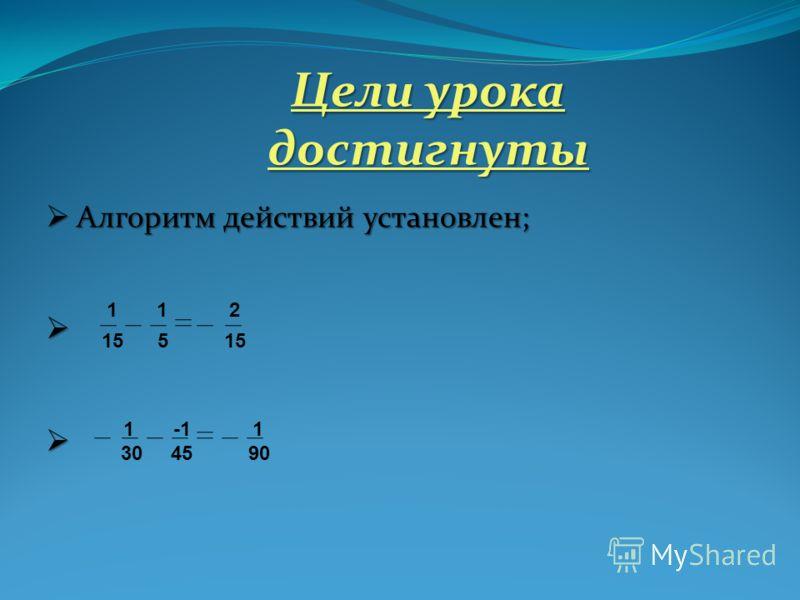 Цели урока достигнуты Алгоритм действий установлен; Алгоритм действий установлен; 1 1 2 15 5 15 1 -1 1 30 45 90