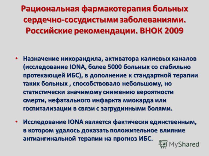 Рациональная фармакотерапия больных сердечно-сосудистыми заболеваниями. Российские рекомендации. ВНОК 2009 Назначение никорандила, активатора калиевых каналов (исследование IONA, более 5000 больных со стабильно протекающей ИБС), в дополнение к станда