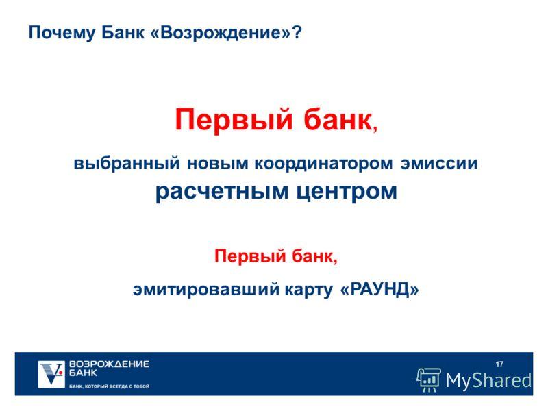 17 Первый банк, выбранный новым координатором эмиссии расчетным центром Первый банк, эмитировавший карту «РАУНД» Почему Банк «Возрождение»?