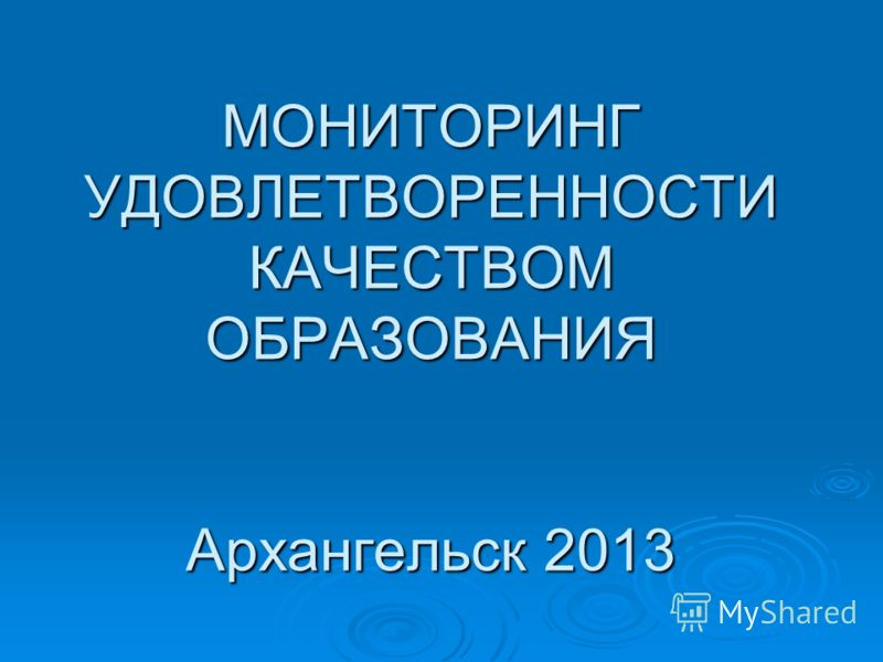 МОНИТОРИНГ УДОВЛЕТВОРЕННОСТИ КАЧЕСТВОМ ОБРАЗОВАНИЯ Архангельск 2013