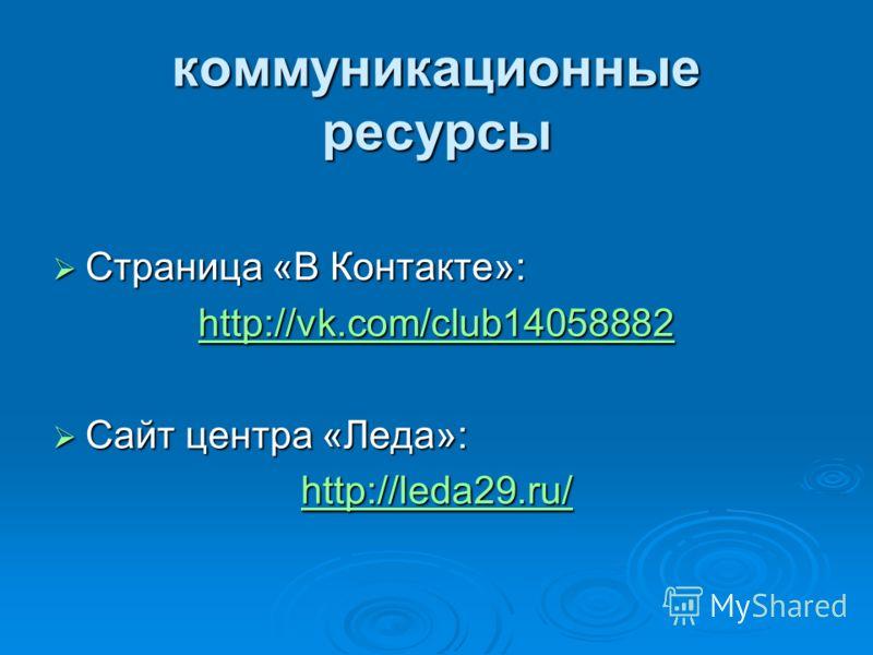 коммуникационные ресурсы Страница «В Контакте»: Страница «В Контакте»: http://vk.com/club14058882 Сайт центра «Леда»: Сайт центра «Леда»: http://leda29.ru/