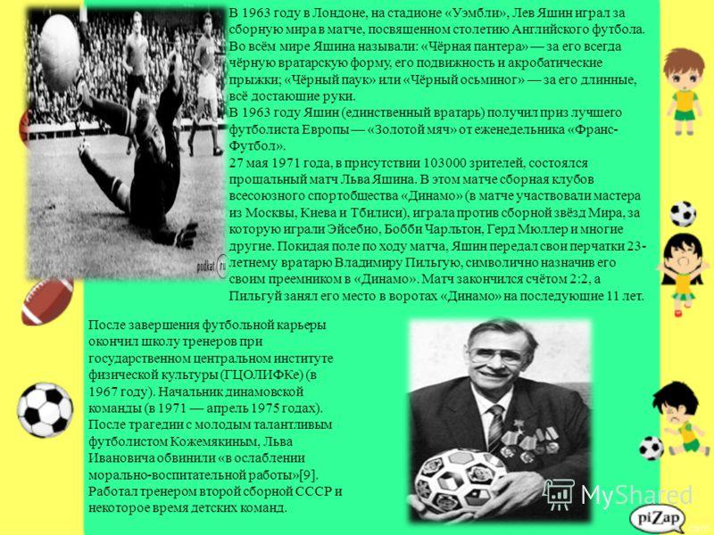В 1963 году в Лондоне, на стадионе «Уэмбли», Лев Яшин играл за сборную мира в матче, посвященном столетию Английского футбола. Во всём мире Яшина называли: «Чёрная пантера» за его всегда чёрную вратарскую форму, его подвижность и акробатические прыжк