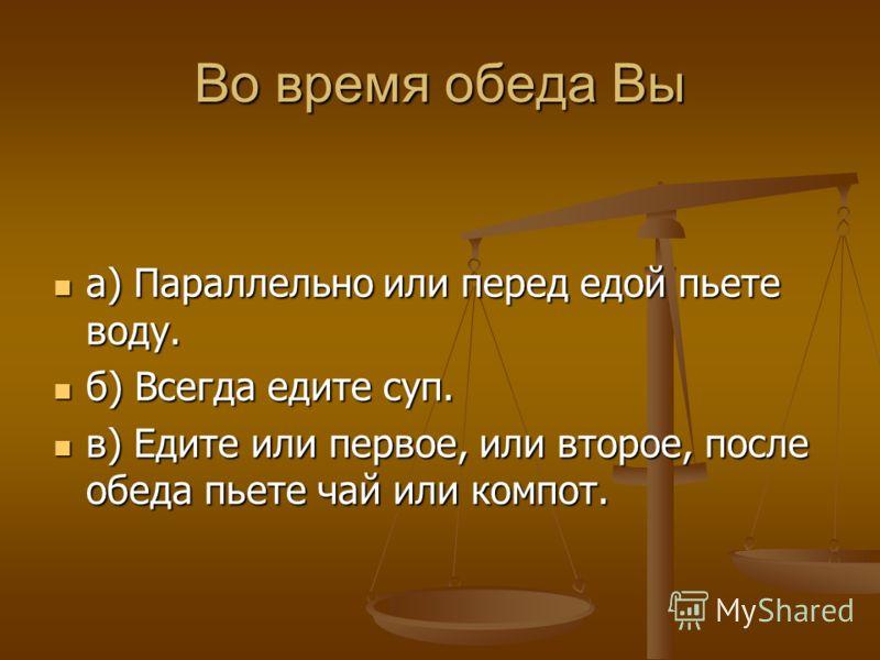 Во время обеда Вы а) Параллельно или перед едой пьете воду. а) Параллельно или перед едой пьете воду. б) Всегда едите суп. б) Всегда едите суп. в) Едите или первое, или второе, после обеда пьете чай или компот. в) Едите или первое, или второе, после