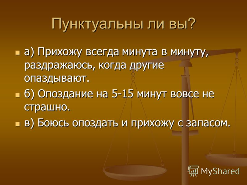 Пунктуальны ли вы? а) Прихожу всегда минута в минуту, раздражаюсь, когда другие опаздывают. а) Прихожу всегда минута в минуту, раздражаюсь, когда другие опаздывают. б) Опоздание на 5-15 минут вовсе не страшно. б) Опоздание на 5-15 минут вовсе не стра