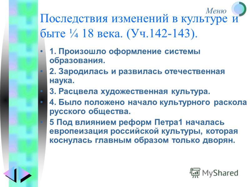 Меню Последствия изменений в культуре и быте ¼ 18 века. (Уч.142-143). 1. Произошло оформление системы образования. 2. Зародилась и развилась отечественная наука. 3. Расцвела художественная культура. 4. Было положено начало культурного раскола русског