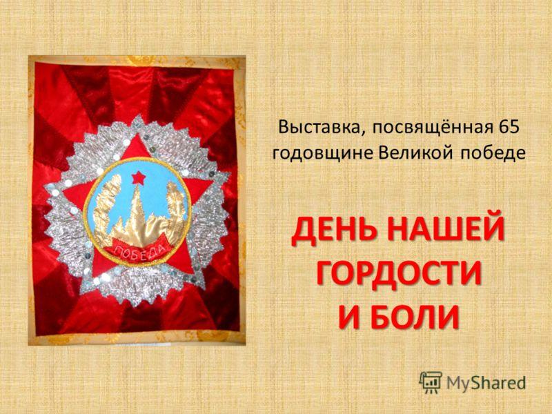 ДЕНЬ НАШЕЙ ГОРДОСТИ И БОЛИ Выставка, посвящённая 65 годовщине Великой победе