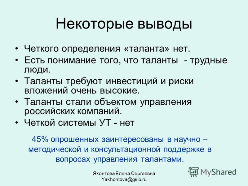 Яхонтова Елена Сергеевна Yakhontova@gsib.ru Некоторые выводы Четкого определения «таланта» нет. Есть понимание того, что таланты - трудные люди. Таланты требуют инвестиций и риски вложений очень высокие. Таланты стали объектом управления российских к