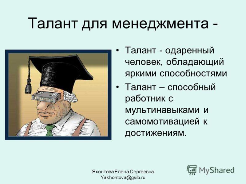 Яхонтова Елена Сергеевна Yakhontova@gsib.ru Талант для менеджмента - Талант - одаренный человек, обладающий яркими способностями Талант – способный работник с мультинавыками и самомотивацией к достижениям.
