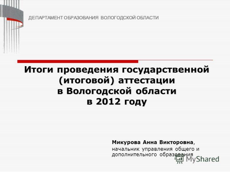 Итоги проведения государственной (итоговой) аттестации в Вологодской области в 2012 году Микурова Анна Викторовна, начальник управления общего и дополнительного образования ДЕПАРТАМЕНТ ОБРАЗОВАНИЯ ВОЛОГОДСКОЙ ОБЛАСТИ