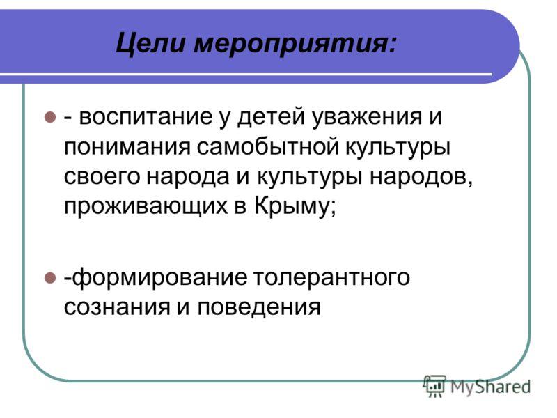 Цели мероприятия: - воспитание у детей уважения и понимания самобытной культуры своего народа и культуры народов, проживающих в Крыму; -формирование толерантного сознания и поведения