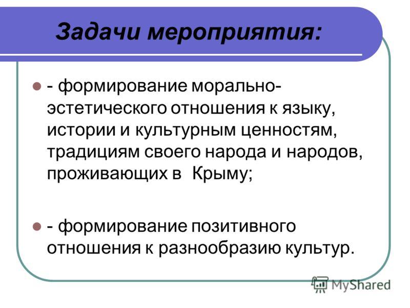 Задачи мероприятия: - формирование морально- эстетического отношения к языку, истории и культурным ценностям, традициям своего народа и народов, проживающих в Крыму; - формирование позитивного отношения к разнообразию культур.