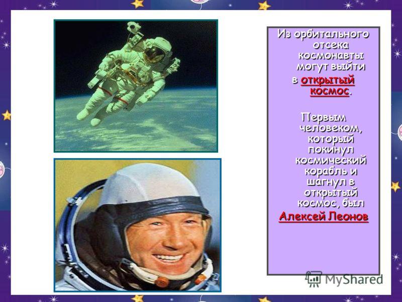 Из орбитального отсека космонавты могут выйти в открытый космос. Первым человеком, который покинул космический корабль и шагнул в открытый космос, был Алексей Леонов