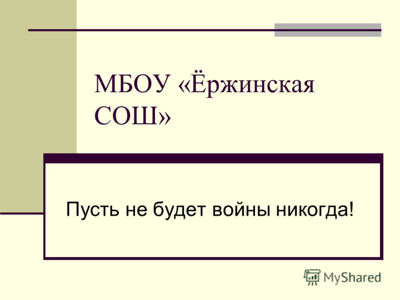 МБОУ «Ёржинская СОШ» Пусть не будет войны никогда!