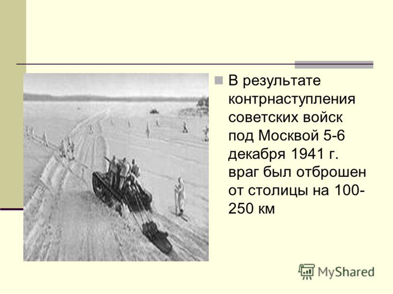 В результате контрнаступления советских войск под Москвой 5-6 декабря 1941 г. враг был отброшен от столицы на 100- 250 км