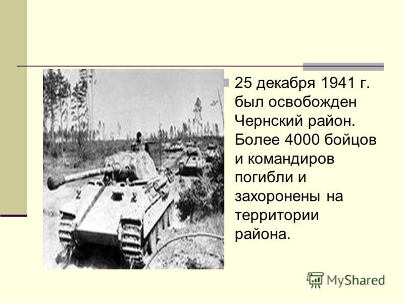 25 декабря 1941 г. был освобожден Чернский район. Более 4000 бойцов и командиров погибли и захоронены на территории района.