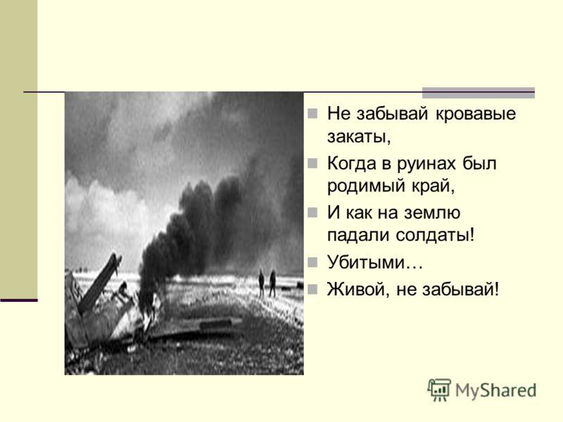 Не забывай кровавые закаты, Когда в руинах был родимый край, И как на землю падали солдаты! Убитыми… Живой, не забывай!