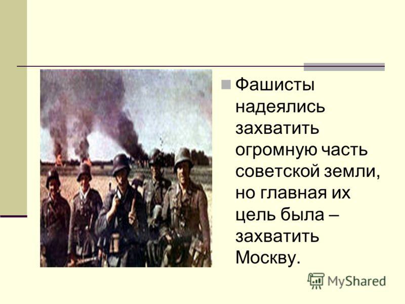 Фашисты надеялись захватить огромную часть советской земли, но главная их цель была – захватить Москву.