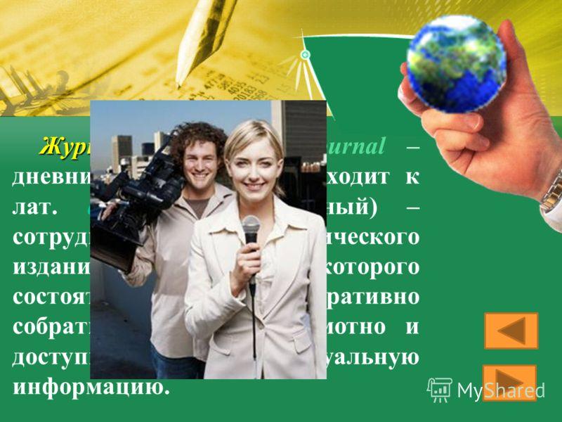 Журналист Журналист (от фр. journal – дневник, jour – день; восходит к лат. diurna – ежедневный) – сотрудник периодического издания, обязанности которого состоят в том, чтобы оперативно собрать, обработать, грамотно и доступно изложить актуальную инф