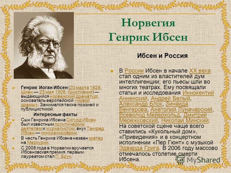 Норвегия Генрик Ибсен Генрик Иоган Ибсен (20 марта 1828, Шиен 23 мая 1906, Кристиания) выдающийся норвежский драматург, основатель европейской «новой драмы». Занимался также поэзией и публицистикой.20 марта1828 Шиен23 мая1906Кристианиянорвежскийдрама