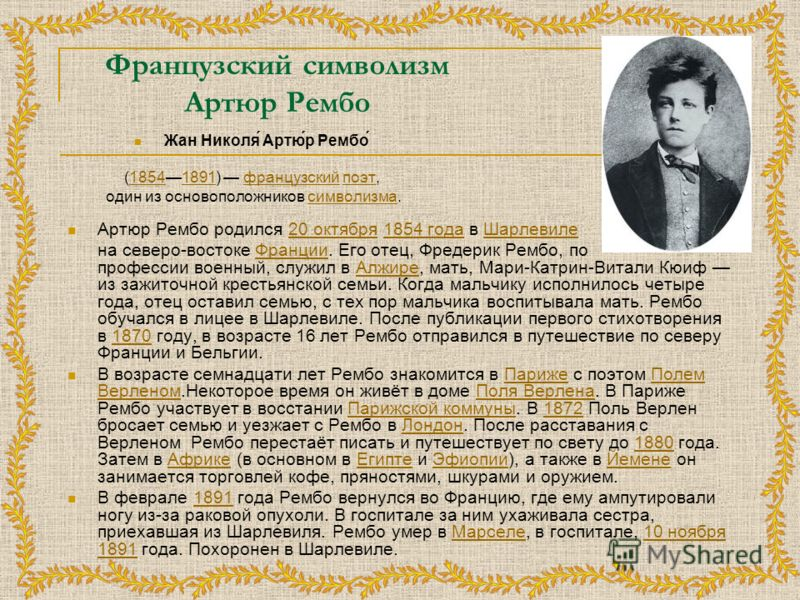 Французский символизм Артюр Рембо Жан Николя́ Артю́р Рембо́ (18541891) французский поэт,18541891французскийпоэт один из основоположников символизма.символизма Артюр Рембо родился 20 октября 1854 года в Шарлевиле20 октября1854 годаШарлевиле на северо-