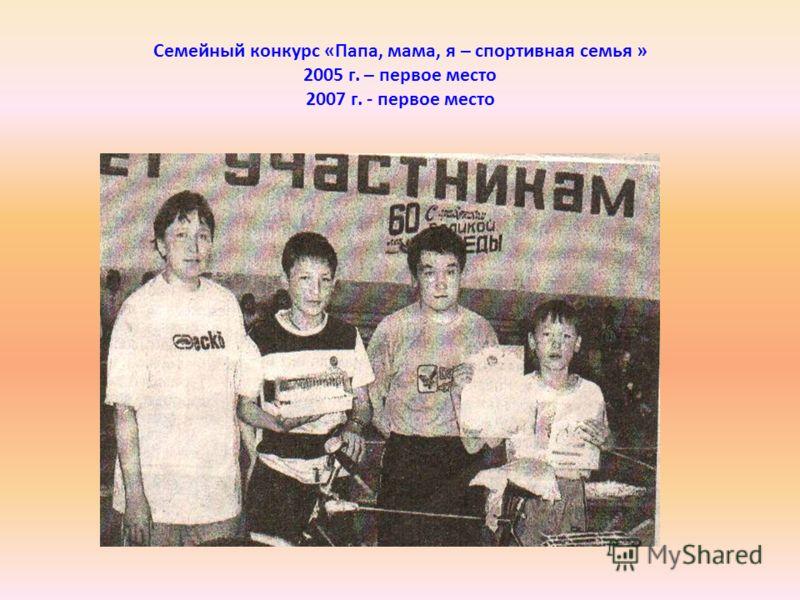 Семейный конкурс «Папа, мама, я – спортивная семья » 2005 г. – первое место 2007 г. - первое место