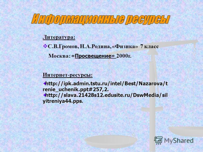 Литература: С.В.Громов, Н.А.Родина, «Физика» 7 класс Москва: «Просвещение» 2000г. Интернет-ресурсы: http://ipk.admin.tstu.ru/intel/Best/Nazarova/t renie_uchenik.ppt#257,2. http://ipk.admin.tstu.ru/intel/Best/Nazarova/t renie_uchenik.ppt#257,2. http:/