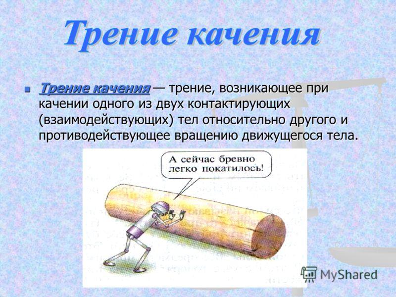 Трение качения трение, возникающее при качении одного из двух контактирующих (взаимодействующих) тел относительно другого и противодействующее вращению движущегося тела. Трение качения трение, возникающее при качении одного из двух контактирующих (вз
