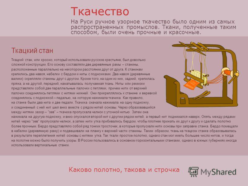 Каково полотно, такова и строчка Ткацкий стан, или кросно, который использовали русские крестьяне, был довольно сложной конструкции. Его основу составляли две деревянные рамы – станины, расположенные параллельно на некотором расстоянии друг от друга.