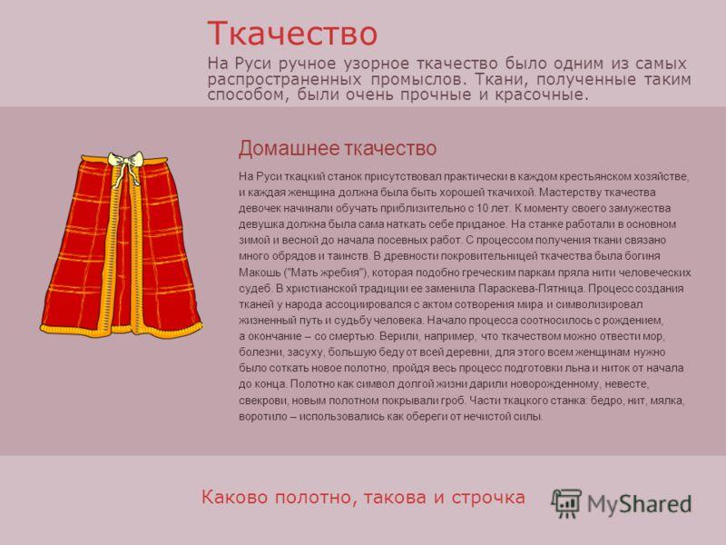Домашнее ткачество На Руси ткацкий станок присутствовал практически в каждом крестьянском хозяйстве, и каждая женщина должна была быть хорошей ткачихой. Мастерству ткачества девочек начинали обучать приблизительно с 10 лет. К моменту своего замужеств