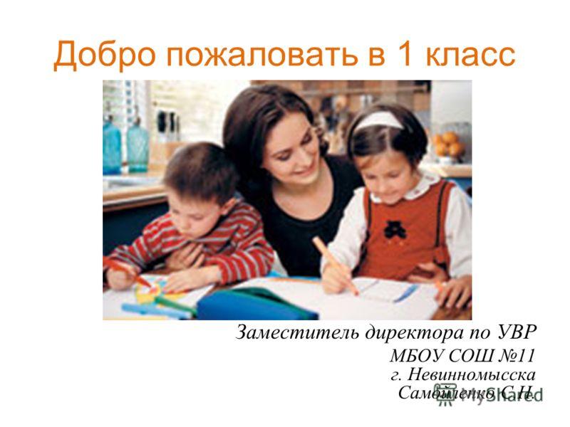 Добро пожаловать в 1 класс Заместитель директора по УВР МБОУ СОШ 11 г. Невинномысска Самойленко С.Н.