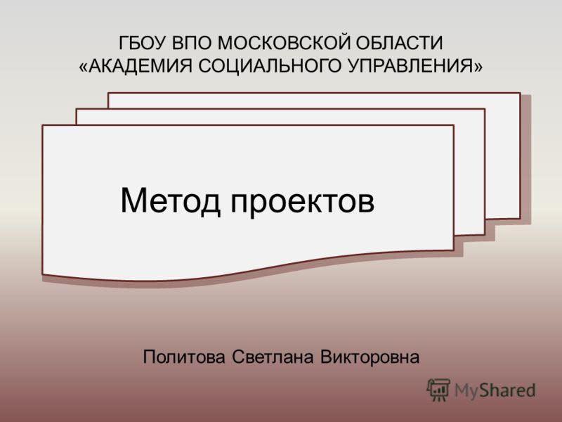 Метод проектов Политова Светлана Викторовна ГБОУ ВПО МОСКОВСКОЙ ОБЛАСТИ «АКАДЕМИЯ СОЦИАЛЬНОГО УПРАВЛЕНИЯ»