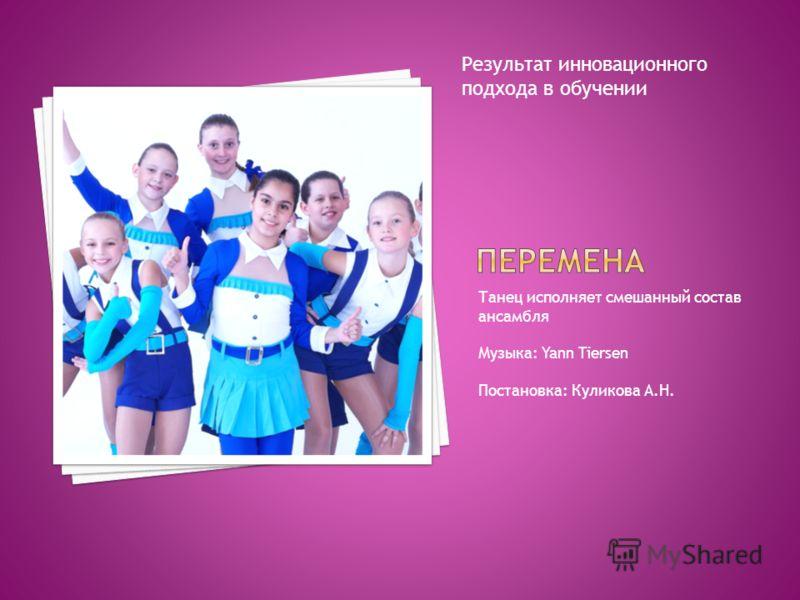 Танец исполняет смешанный состав ансамбля Музыка: Yann Tiersen Постановка: Куликова А.Н. Результат инновационного подхода в обучении