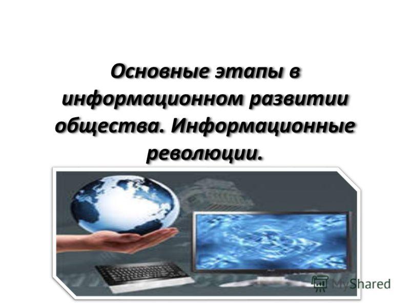 Основные этапы в информационном развитии общества. Информационные революции.